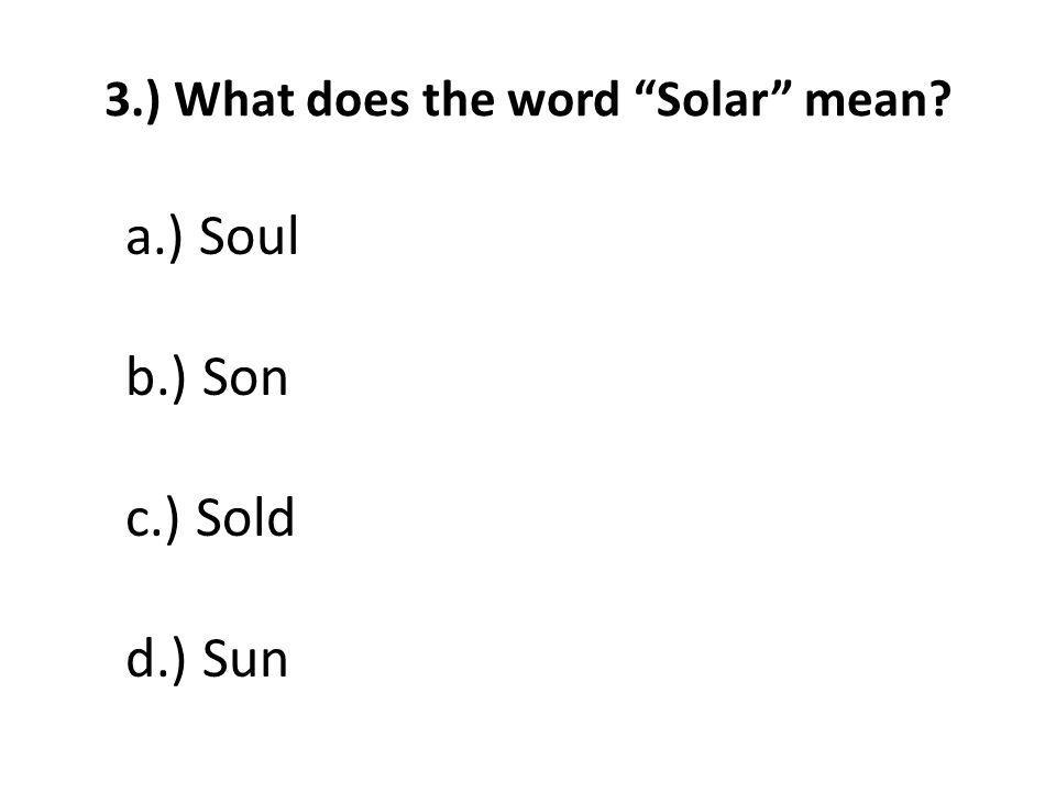 3.) What does the word Solar mean a.) Soul b.) Son c.) Sold d.) Sun