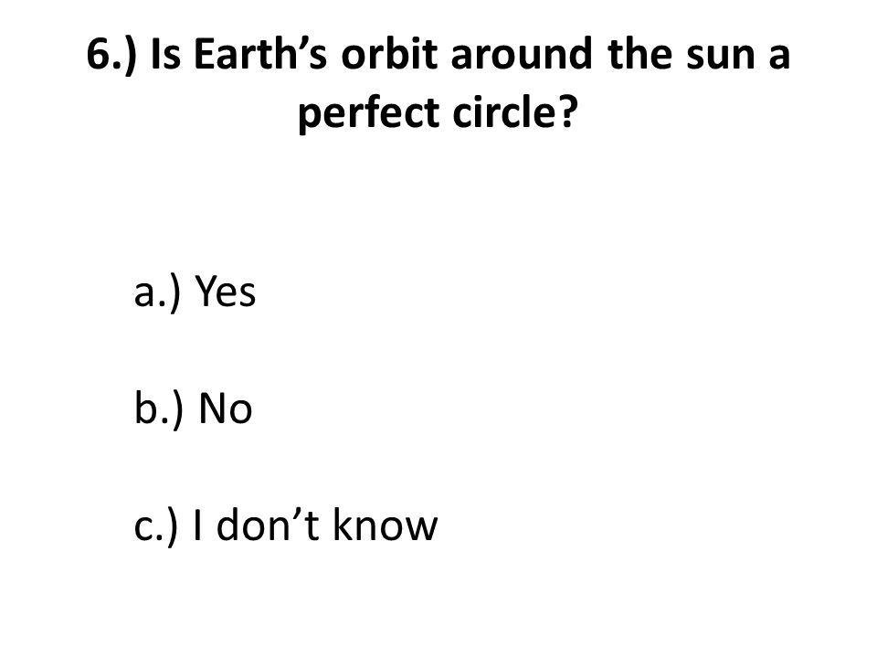 6.) Is Earth's orbit around the sun a perfect circle a.) Yes b.) No c.) I don't know