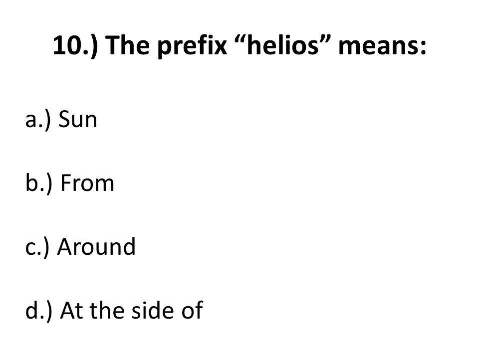 10.) The prefix helios means: a.) Sun b.) From c.) Around d.) At the side of