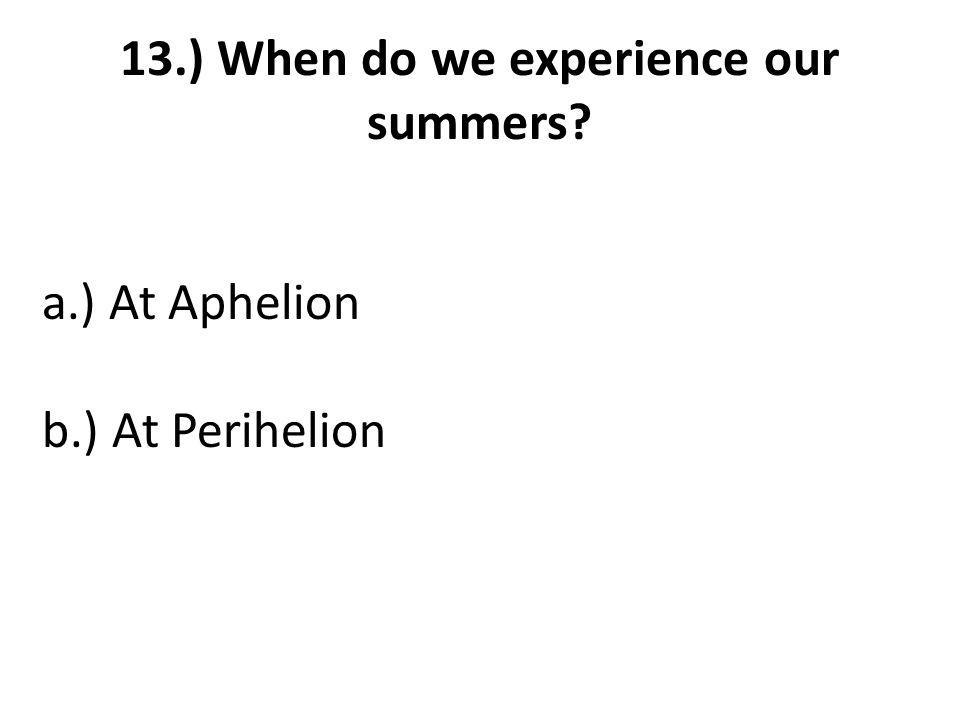 13.) When do we experience our summers a.) At Aphelion b.) At Perihelion