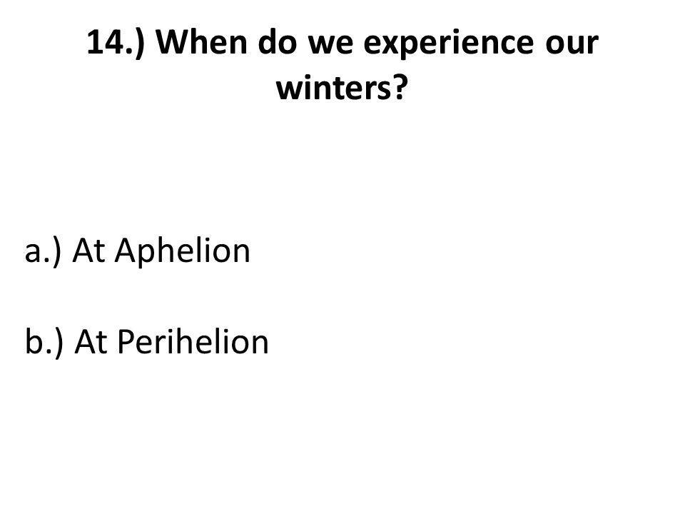 14.) When do we experience our winters a.) At Aphelion b.) At Perihelion