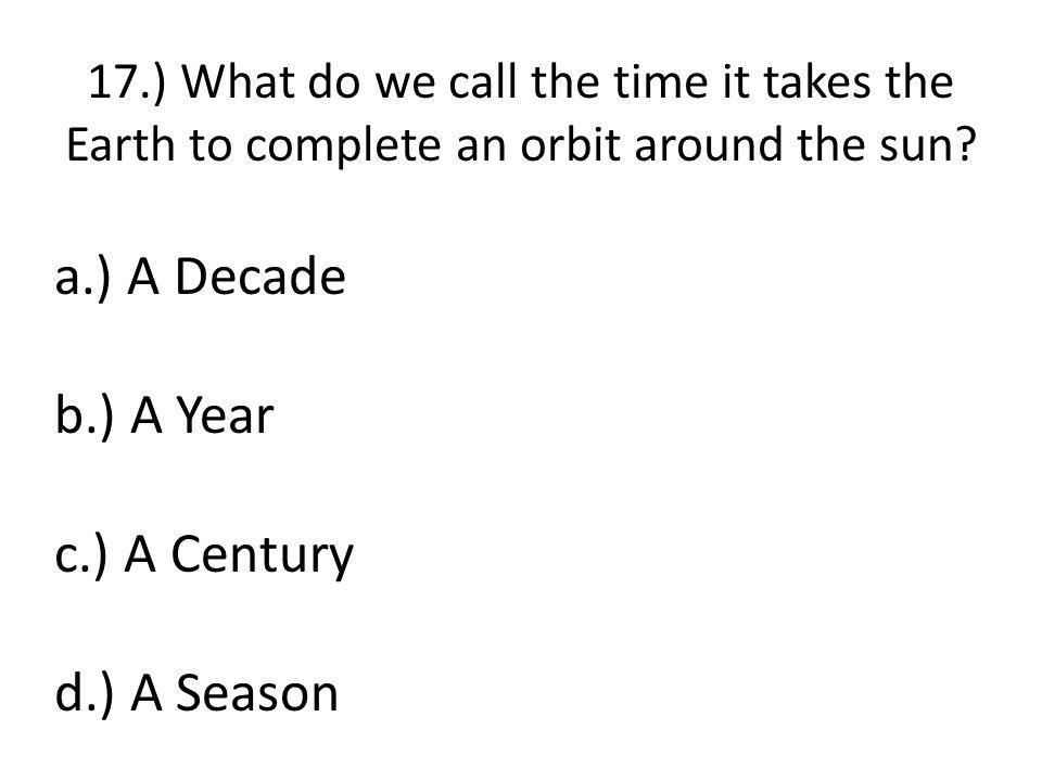 17.) What do we call the time it takes the Earth to complete an orbit around the sun.