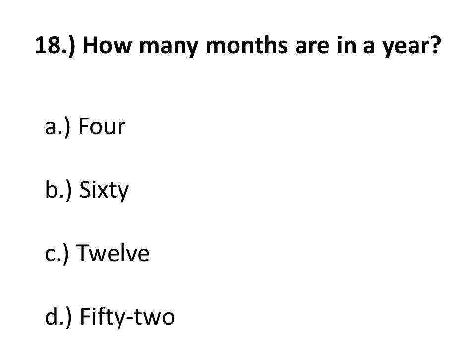 18.) How many months are in a year a.) Four b.) Sixty c.) Twelve d.) Fifty-two