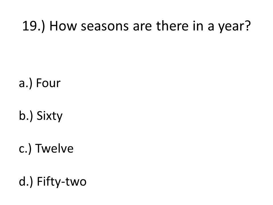 19.) How seasons are there in a year a.) Four b.) Sixty c.) Twelve d.) Fifty-two