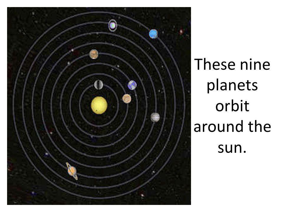 These nine planets orbit around the sun.