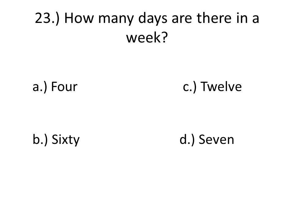 23.) How many days are there in a week a.) Four c.) Twelve b.) Sixtyd.) Seven