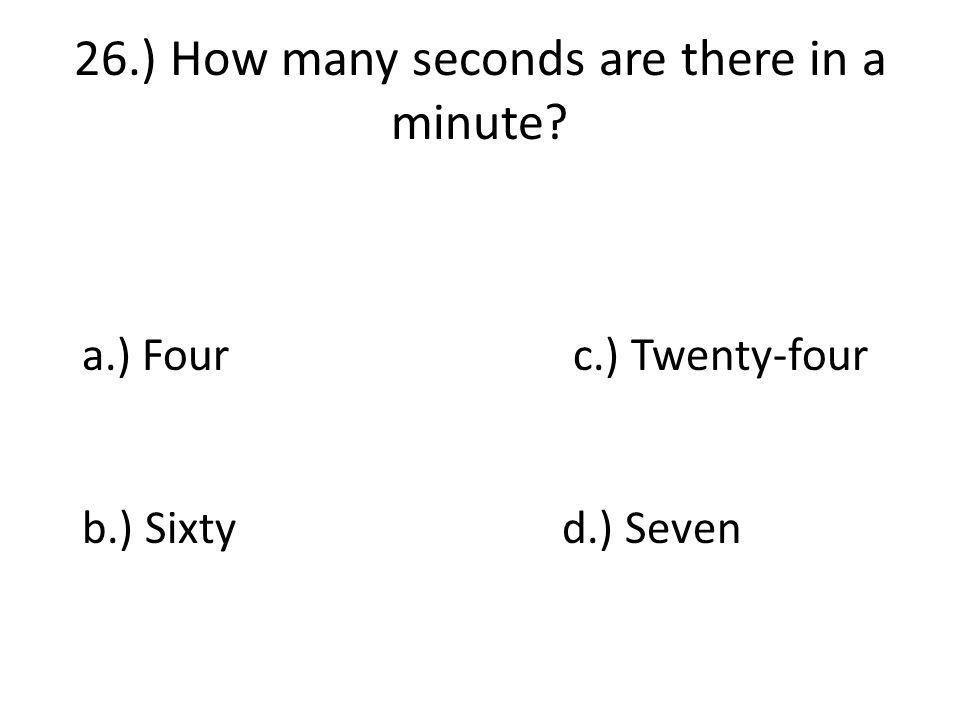 26.) How many seconds are there in a minute a.) Four c.) Twenty-four b.) Sixtyd.) Seven