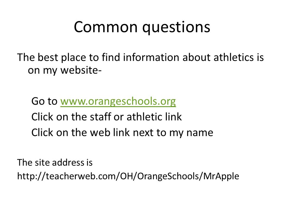 Common questions The best place to find information about athletics is on my website- Go to www.orangeschools.orgwww.orangeschools.org Click on the staff or athletic link Click on the web link next to my name The site address is http://teacherweb.com/OH/OrangeSchools/MrApple