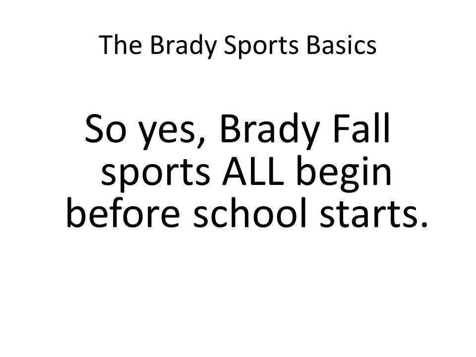 The Brady Sports Basics So yes, Brady Fall sports ALL begin before school starts.