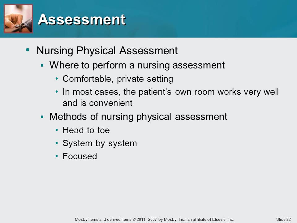 Slide 22 Mosby items and derived items © 2011, 2007 by Mosby, Inc., an affiliate of Elsevier Inc. Nursing Physical Assessment  Where to perform a nur