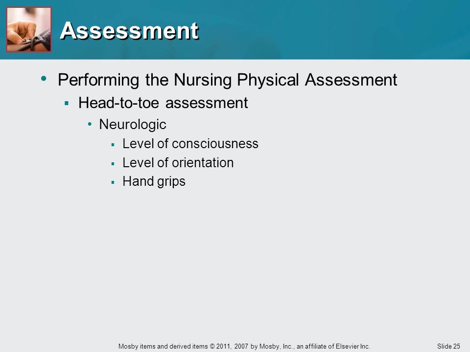 Slide 25 Mosby items and derived items © 2011, 2007 by Mosby, Inc., an affiliate of Elsevier Inc. Performing the Nursing Physical Assessment  Head-to