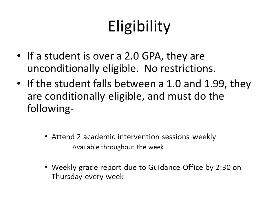 Eligibility If a student is over a 2.0 GPA, they are unconditionally eligible. No restrictions. If the student falls between a 1.0 and 1.99, they are