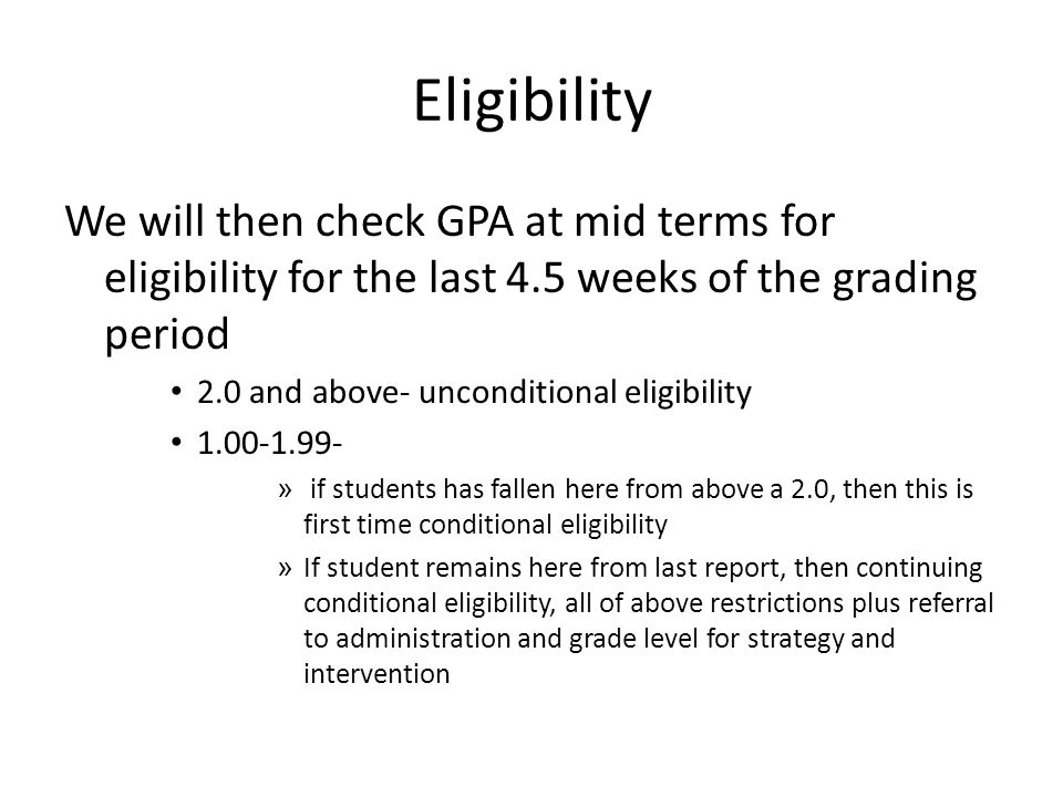 Eligibility We will then check GPA at mid terms for eligibility for the last 4.5 weeks of the grading period 2.0 and above- unconditional eligibility