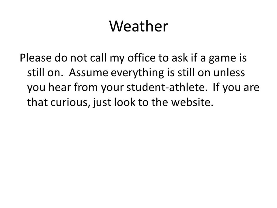 Weather Please do not call my office to ask if a game is still on. Assume everything is still on unless you hear from your student-athlete. If you are