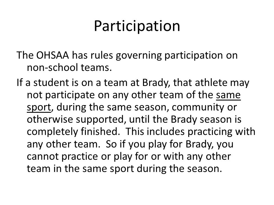 Participation The OHSAA has rules governing participation on non-school teams. If a student is on a team at Brady, that athlete may not participate on