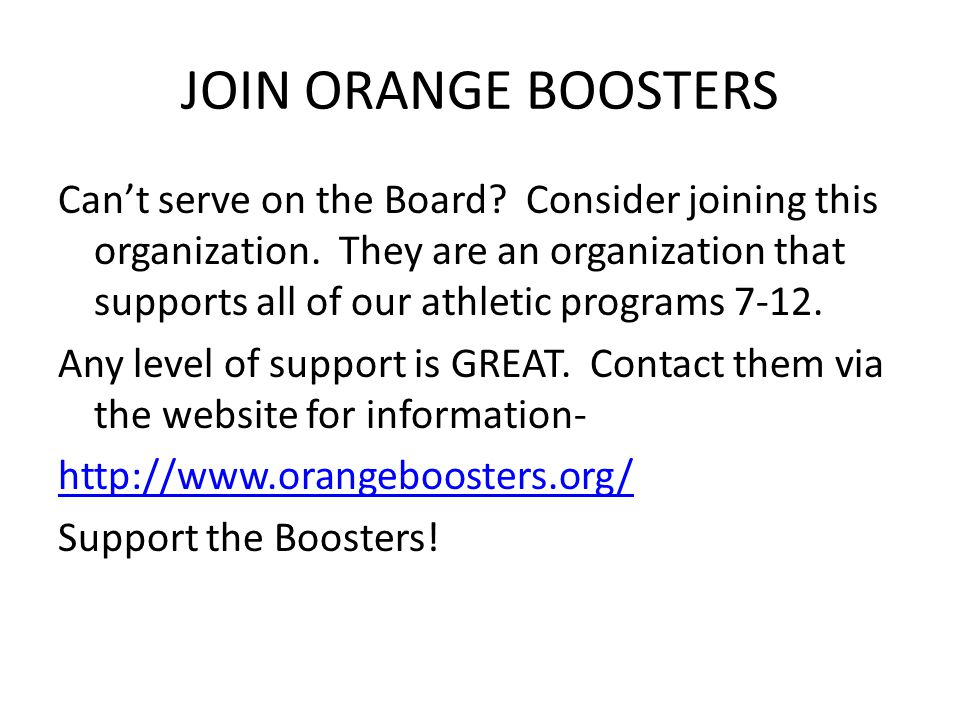 JOIN ORANGE BOOSTERS Can't serve on the Board? Consider joining this organization. They are an organization that supports all of our athletic programs