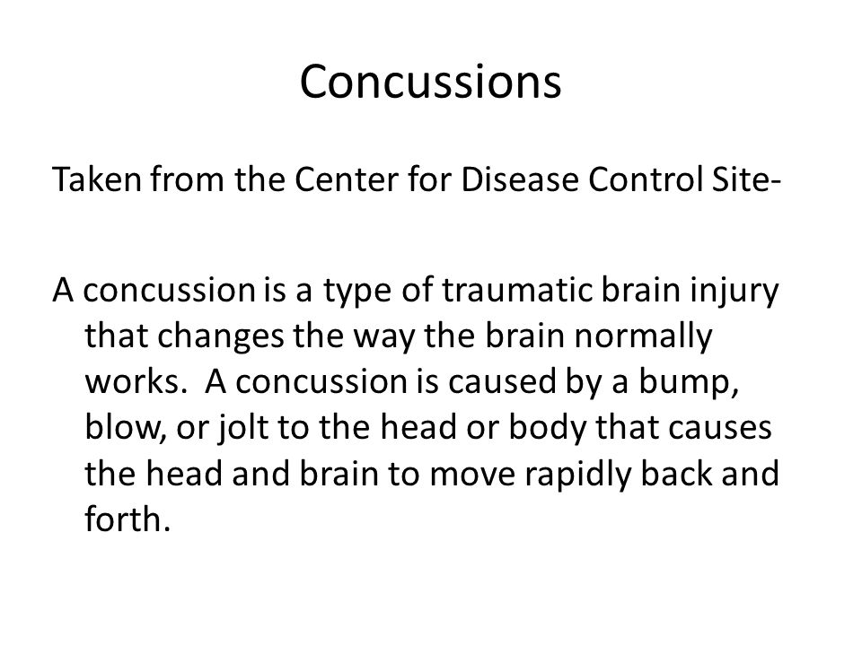 Concussions Taken from the Center for Disease Control Site- A concussion is a type of traumatic brain injury that changes the way the brain normally w
