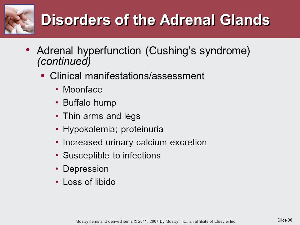 Slide 38 Mosby items and derived items © 2011, 2007 by Mosby, Inc., an affiliate of Elsevier Inc. Disorders of the Adrenal Glands Adrenal hyperfunctio