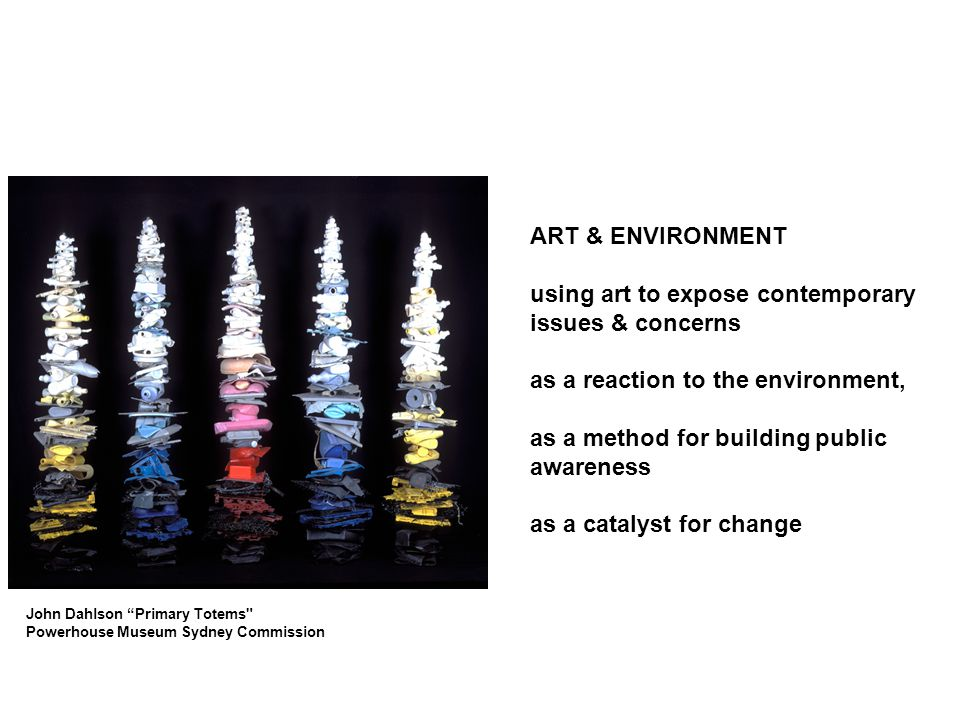 ART & ENVIRONMENT using art to expose contemporary issues & concerns as a reaction to the environment, as a method for building public awareness as a catalyst for change John Dahlson Primary Totems Powerhouse Museum Sydney Commission