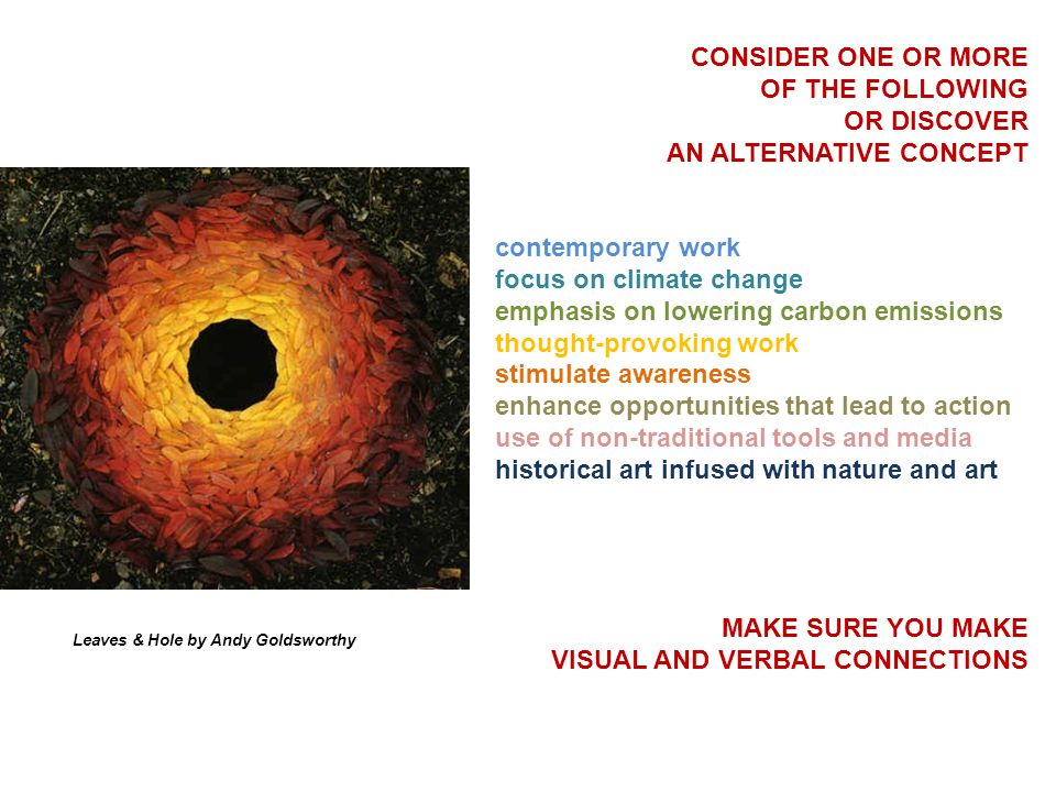 CONSIDER ONE OR MORE OF THE FOLLOWING OR DISCOVER AN ALTERNATIVE CONCEPT contemporary work focus on climate change emphasis on lowering carbon emissions thought-provoking work stimulate awareness enhance opportunities that lead to action use of non-traditional tools and media historical art infused with nature and art MAKE SURE YOU MAKE VISUAL AND VERBAL CONNECTIONS Leaves & Hole by Andy Goldsworthy