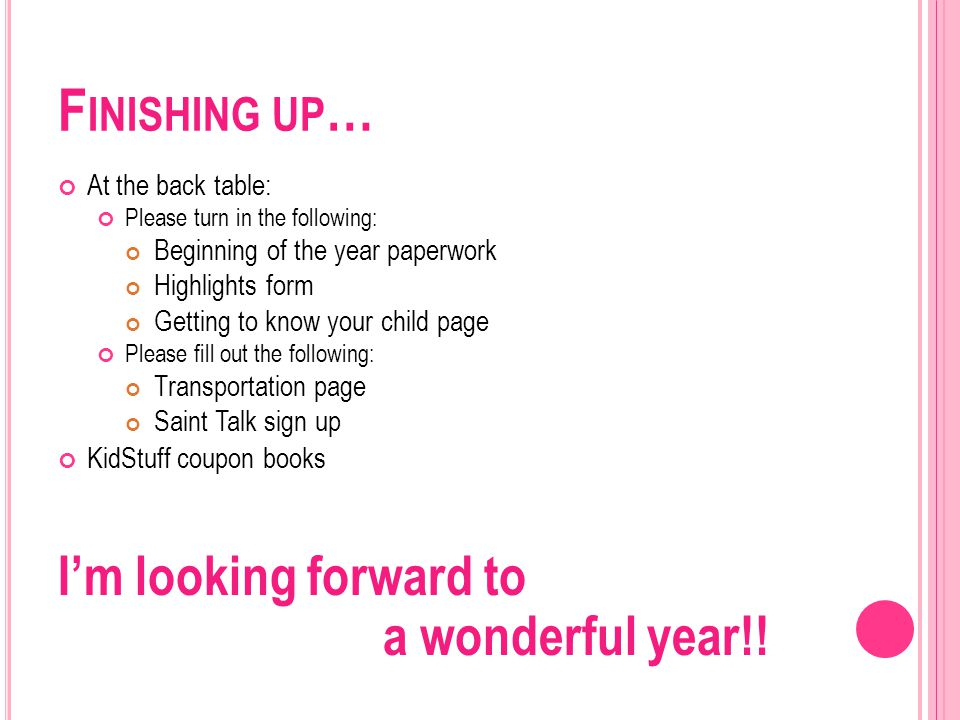 F INISHING UP … At the back table: Please turn in the following: Beginning of the year paperwork Highlights form Getting to know your child page Please fill out the following: Transportation page Saint Talk sign up KidStuff coupon books I'm looking forward to a wonderful year!!