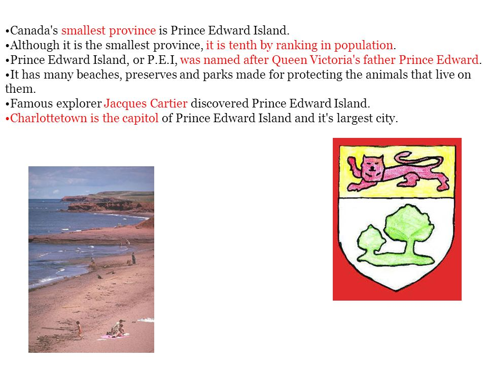 Canada's smallest province is Prince Edward Island. Although it is the smallest province, it is tenth by ranking in population. Prince Edward Island,