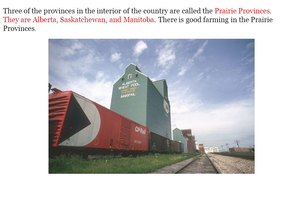 Three of the provinces in the interior of the country are called the Prairie Provinces. They are Alberta, Saskatchewan, and Manitoba. There is good fa