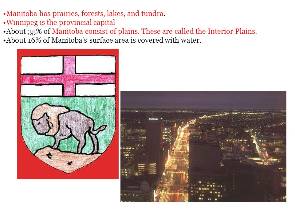 Manitoba has prairies, forests, lakes, and tundra. Winnipeg is the provincial capital About 35% of Manitoba consist of plains. These are called the In
