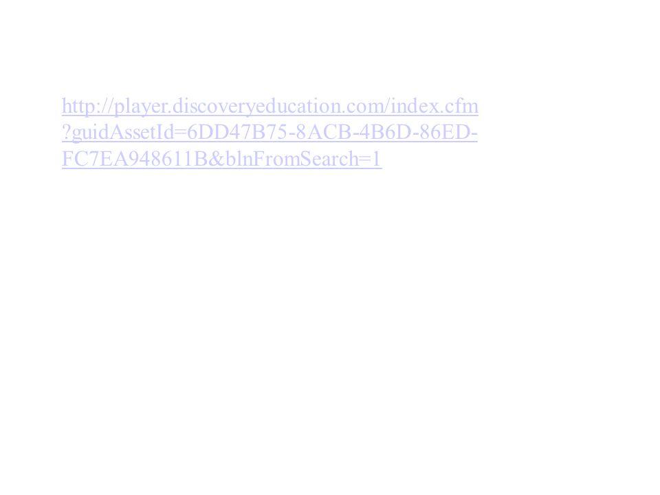 http://player.discoveryeducation.com/index.cfm ?guidAssetId=6DD47B75-8ACB-4B6D-86ED- FC7EA948611B&blnFromSearch=1