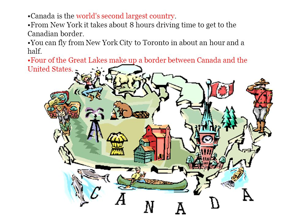 Canada is the world's second largest country. From New York it takes about 8 hours driving time to get to the Canadian border. You can fly from New Yo