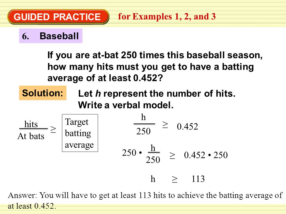 GUIDED PRACTICE for Examples 1, 2, and 3 6. Baseball If you are at-bat 250 times this baseball season, how many hits must you get to have a batting av