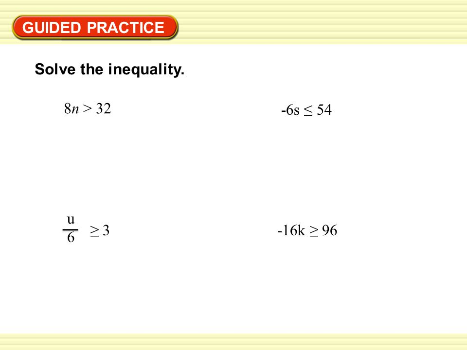 GUIDED PRACTICE Solve the inequality. 8n > 32 u6u6 ≥ 3 -6s ≤ 54 -16k ≥ 96