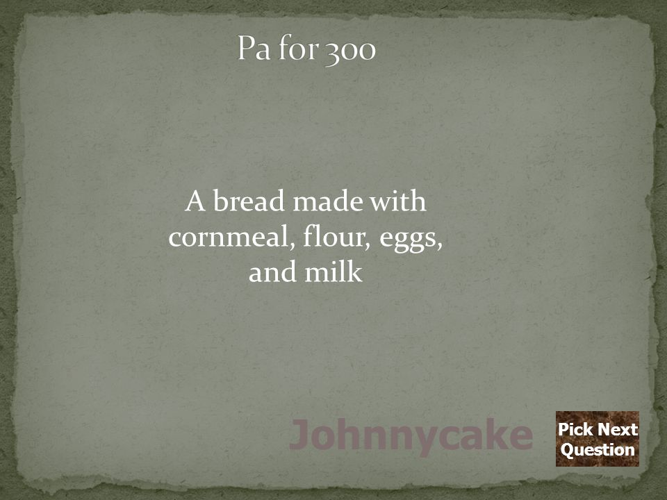 A bread made with cornmeal, flour, eggs, and milk Johnnycake Pick Next Question