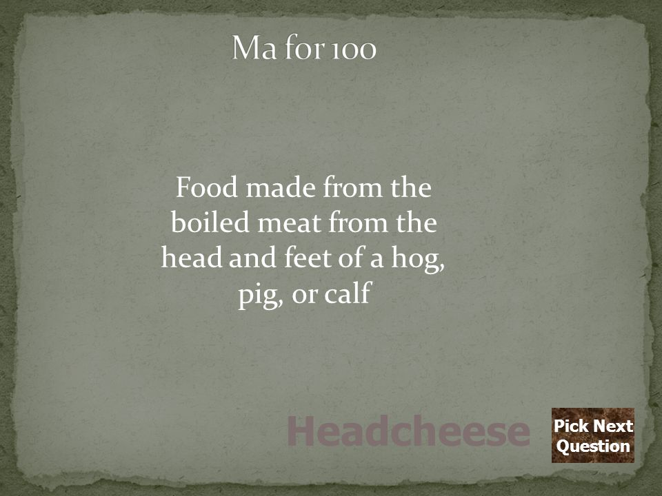 Food made from the boiled meat from the head and feet of a hog, pig, or calf Headcheese Pick Next Question