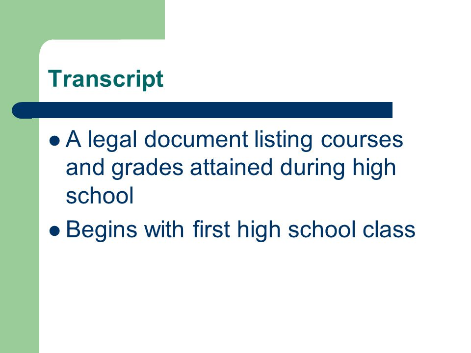 Transcript A legal document listing courses and grades attained during high school Begins with first high school class