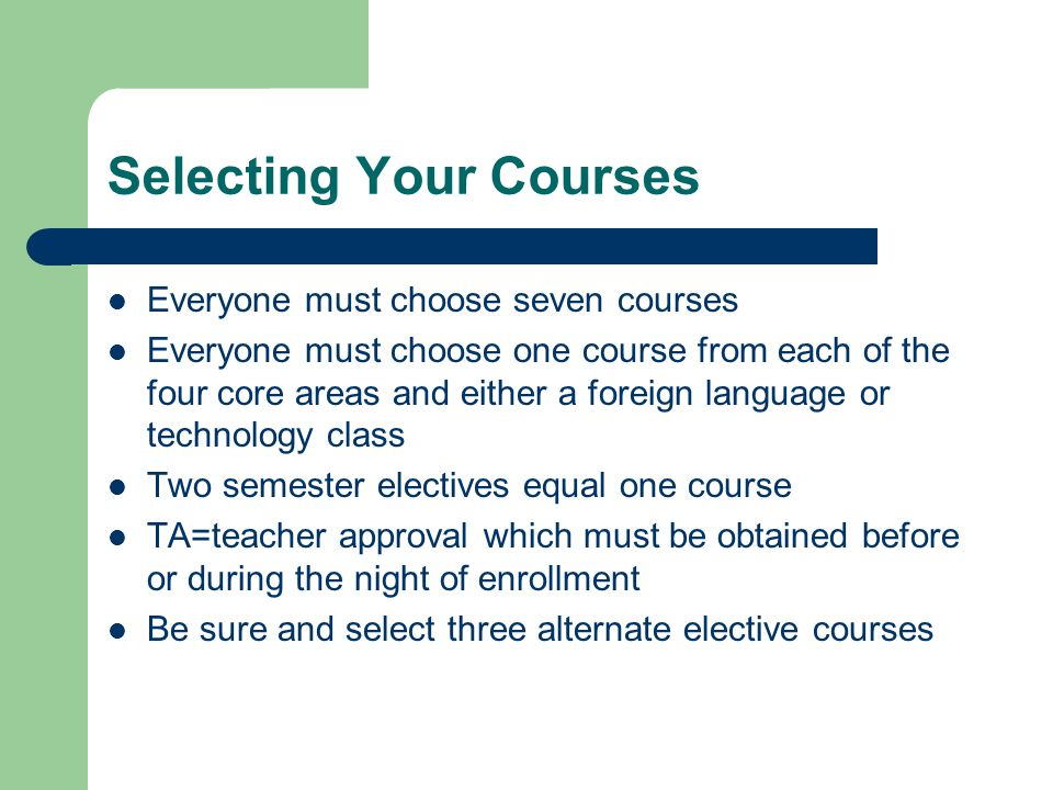 Selecting Your Courses Everyone must choose seven courses Everyone must choose one course from each of the four core areas and either a foreign language or technology class Two semester electives equal one course TA=teacher approval which must be obtained before or during the night of enrollment Be sure and select three alternate elective courses
