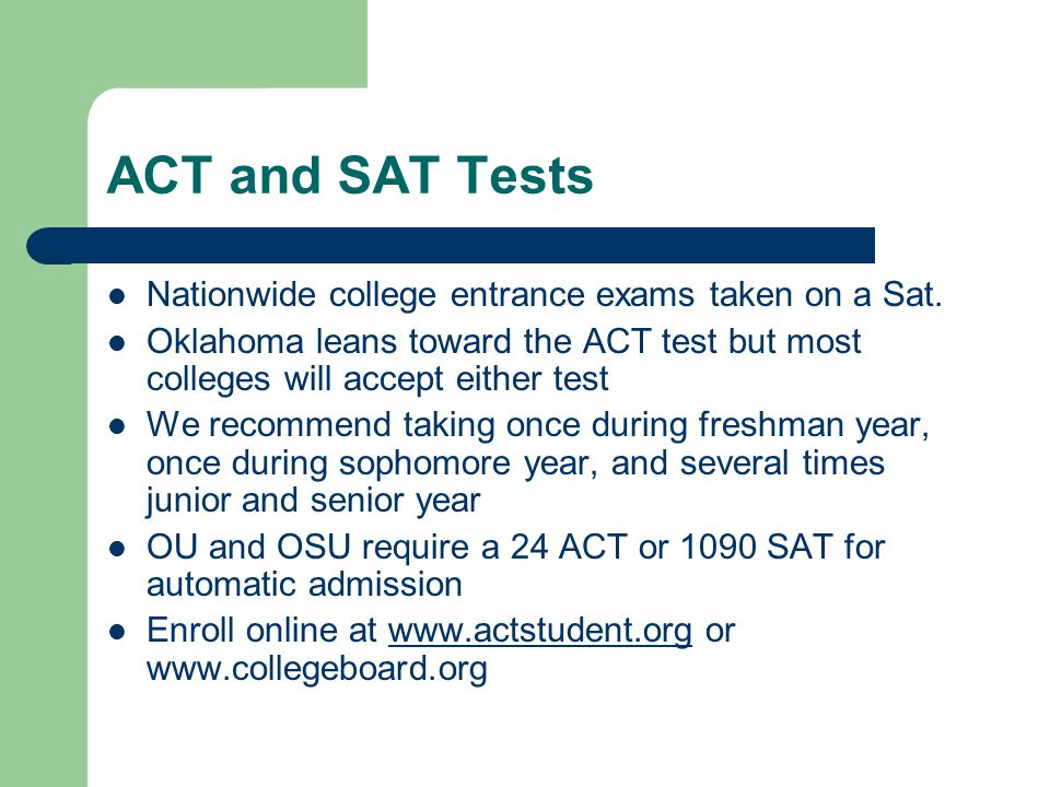 ACT and SAT Tests Nationwide college entrance exams taken on a Sat. Oklahoma leans toward the ACT test but most colleges will accept either test We re