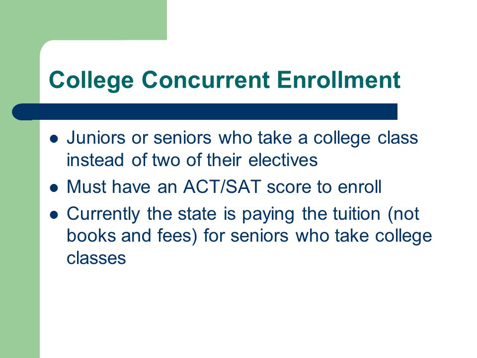 College Concurrent Enrollment Juniors or seniors who take a college class instead of two of their electives Must have an ACT/SAT score to enroll Curre