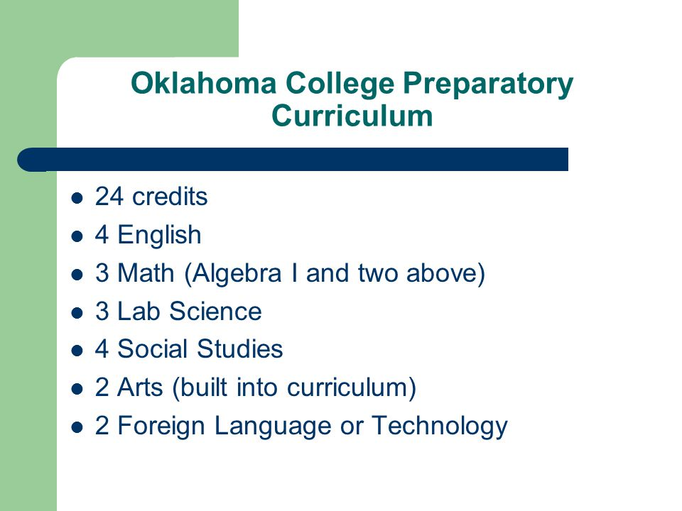 Oklahoma College Preparatory Curriculum 24 credits 4 English 3 Math (Algebra I and two above) 3 Lab Science 4 Social Studies 2 Arts (built into curriculum) 2 Foreign Language or Technology