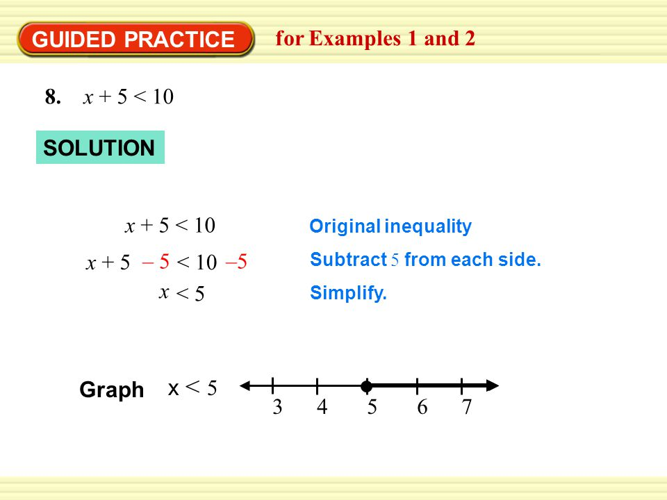 GUIDED PRACTICE for Examples 1 and 2 8. x + 5 < 10 SOLUTION Original inequality Subtract 5 from each side. Simplify. x + 5 < 10 x + 5 < 10 – 5 x < 5 G
