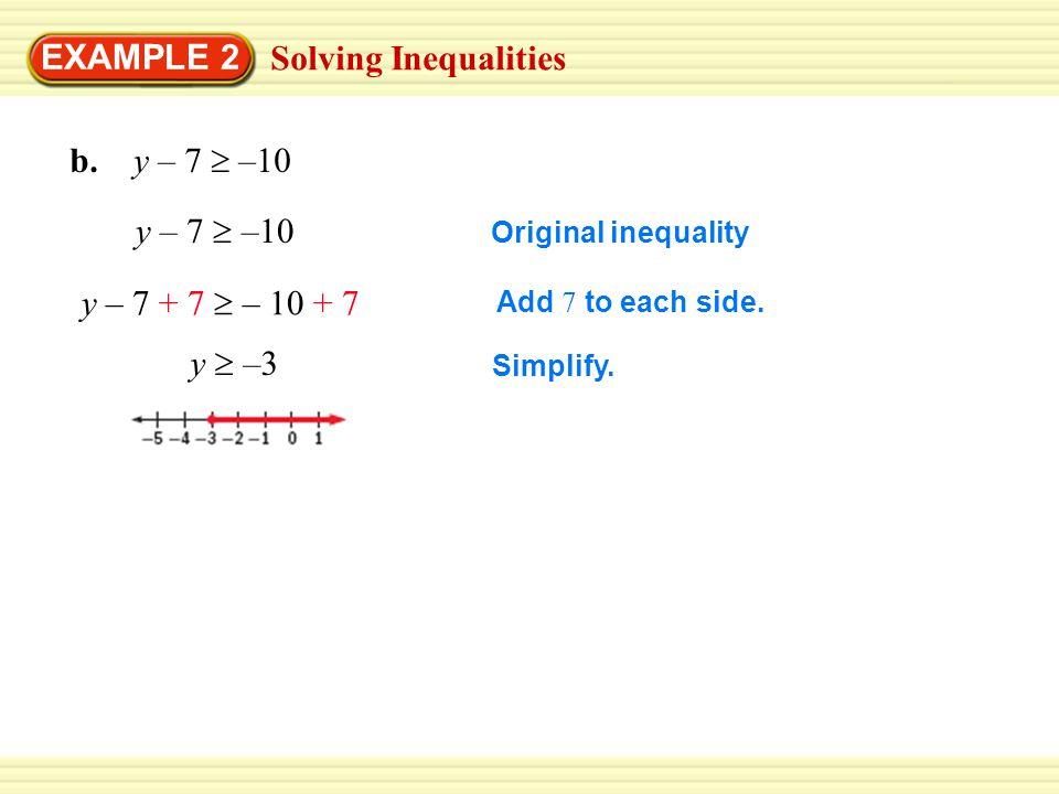 Solving Inequalities EXAMPLE 2 y – 7  –10 y – 7 + 7  – 10 + 7 y  –3 Original inequality Add 7 to each side.
