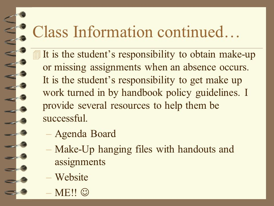 Class Information continued… 4 It is the student's responsibility to obtain make-up or missing assignments when an absence occurs.