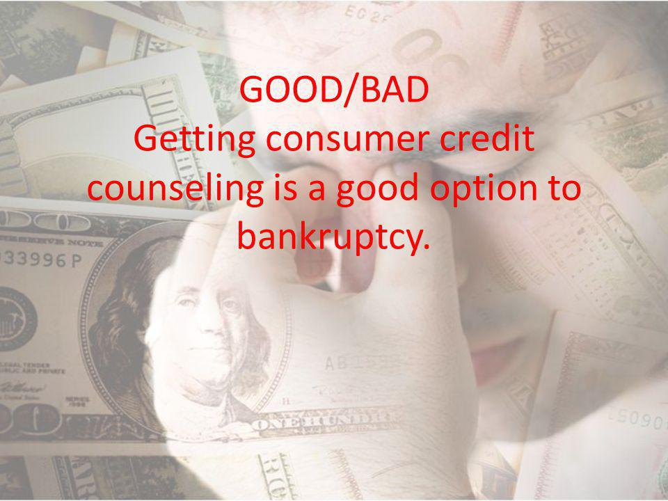 GOOD/BAD Getting consumer credit counseling is a good option to bankruptcy.
