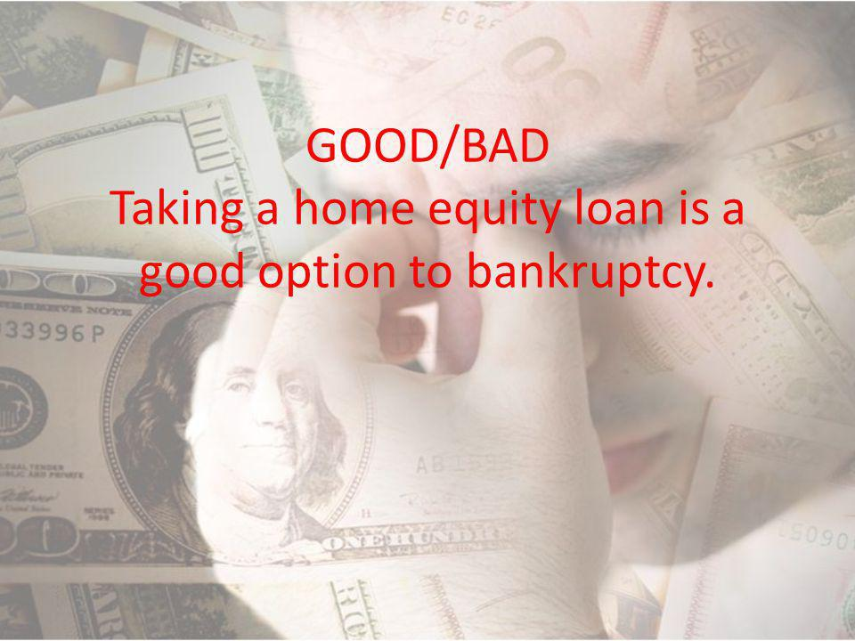GOOD/BAD Taking a home equity loan is a good option to bankruptcy.