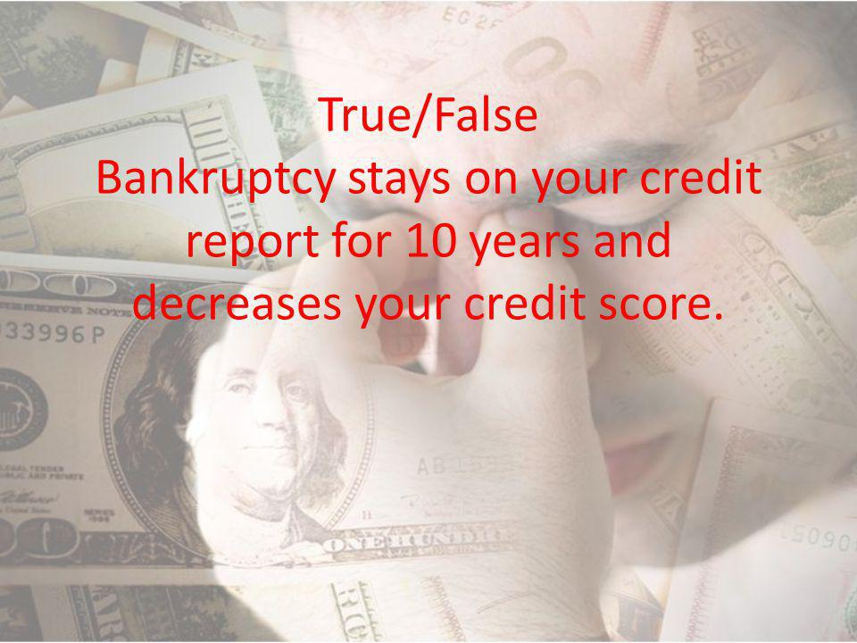 True/False Bankruptcy stays on your credit report for 10 years and decreases your credit score.