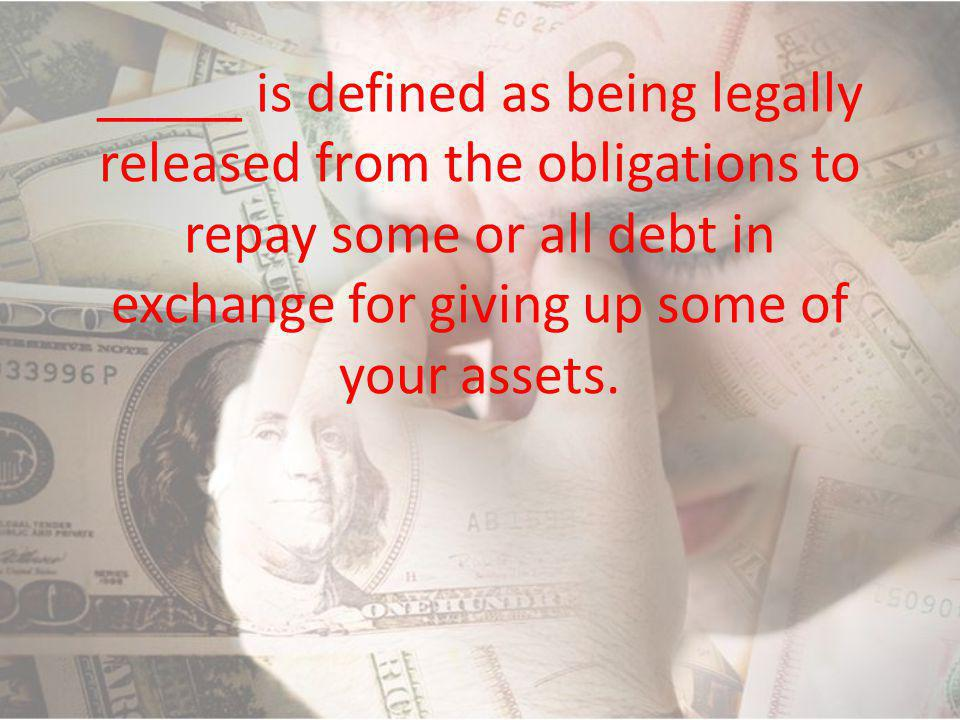 _____ is defined as being legally released from the obligations to repay some or all debt in exchange for giving up some of your assets.
