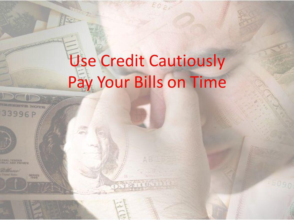 Use Credit Cautiously Pay Your Bills on Time
