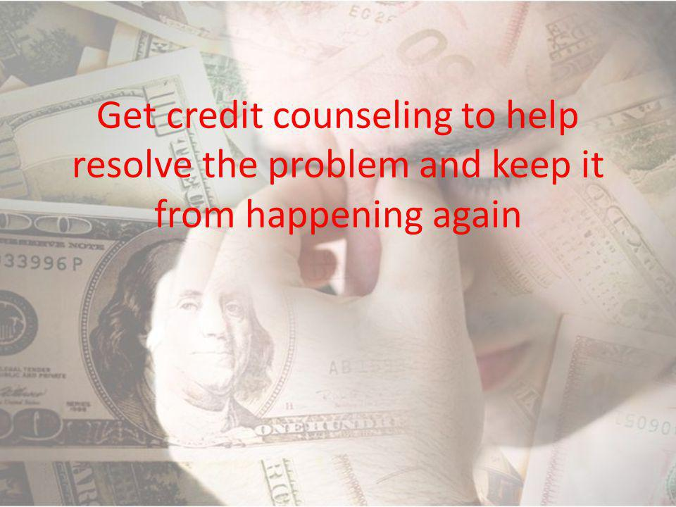 Get credit counseling to help resolve the problem and keep it from happening again