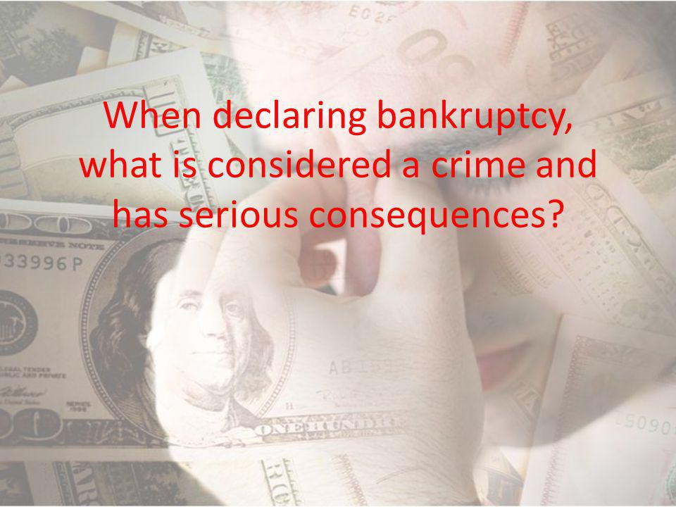 When declaring bankruptcy, what is considered a crime and has serious consequences