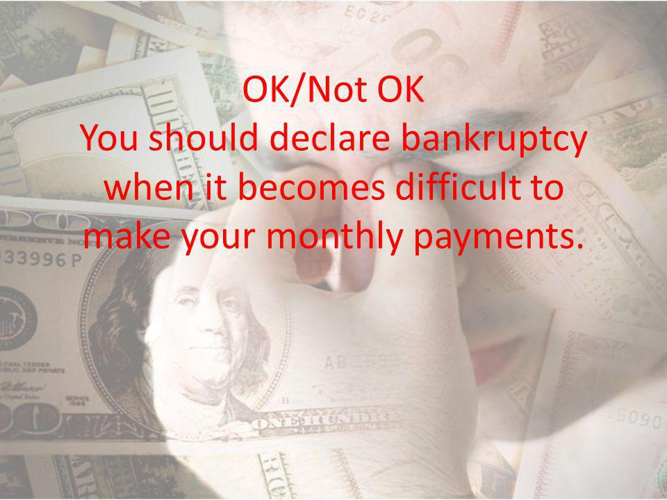 OK/Not OK You should declare bankruptcy when it becomes difficult to make your monthly payments.